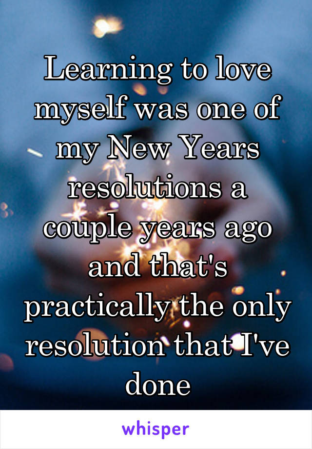 Learning to love myself was one of my New Years resolutions a couple years ago and that's practically the only resolution that I've done