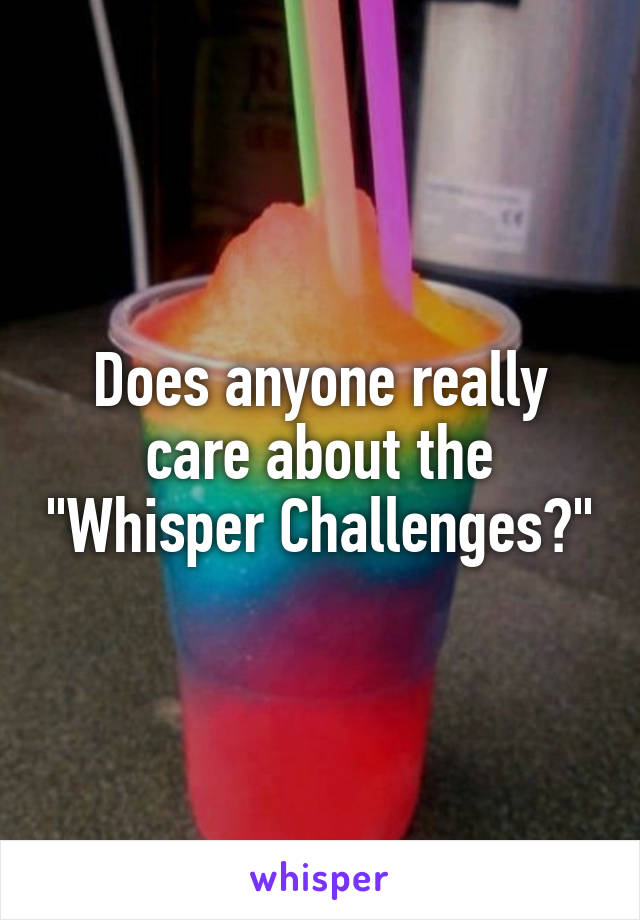"""Does anyone really care about the """"Whisper Challenges?"""""""