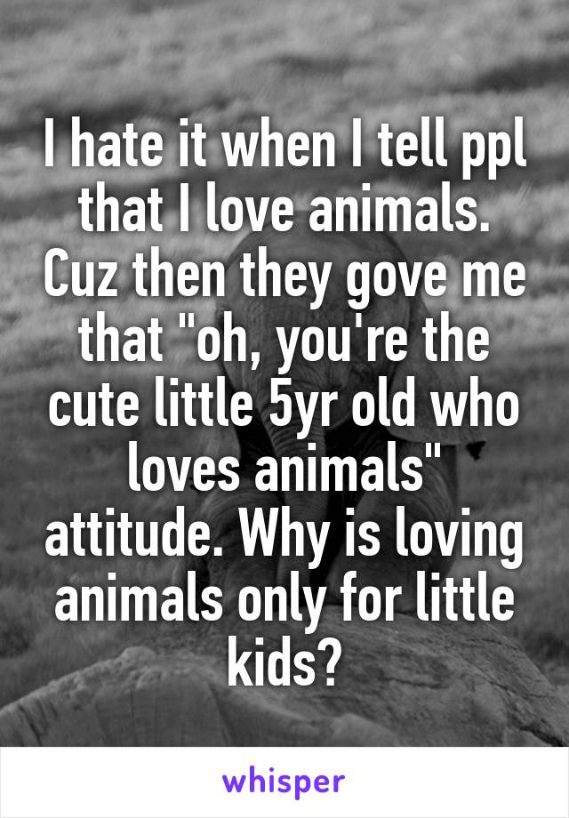 """I hate it when I tell ppl that I love animals. Cuz then they gove me that """"oh, you're the cute little 5yr old who loves animals"""" attitude. Why is loving animals only for little kids?"""