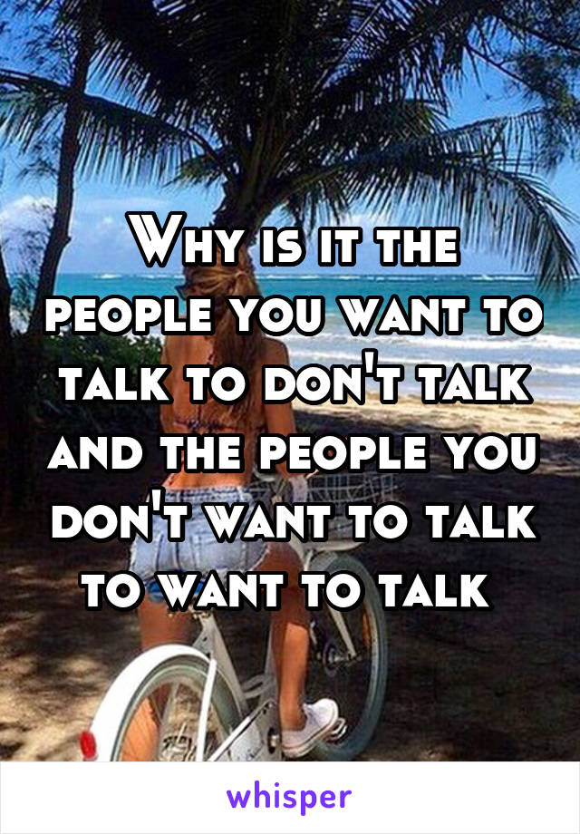 Why is it the people you want to talk to don't talk and the people you don't want to talk to want to talk