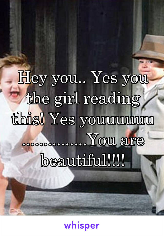 Hey you.. Yes you the girl reading this! Yes youuuuuu ...............You are beautiful!!!!