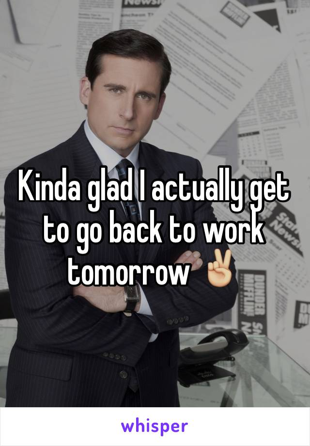 Kinda glad I actually get to go back to work tomorrow ✌🏼️