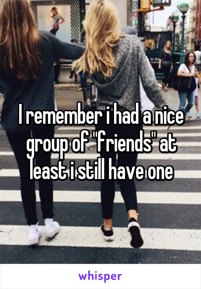 "I remember i had a nice group of ""friends"" at least i still have one"
