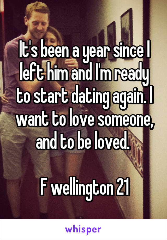 It's been a year since I left him and I'm ready to start dating again. I want to love someone, and to be loved.   F wellington 21
