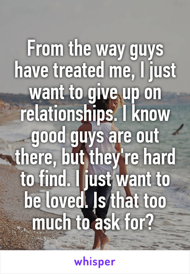From the way guys have treated me, I just want to give up on relationships. I know good guys are out there, but they're hard to find. I just want to be loved. Is that too much to ask for?