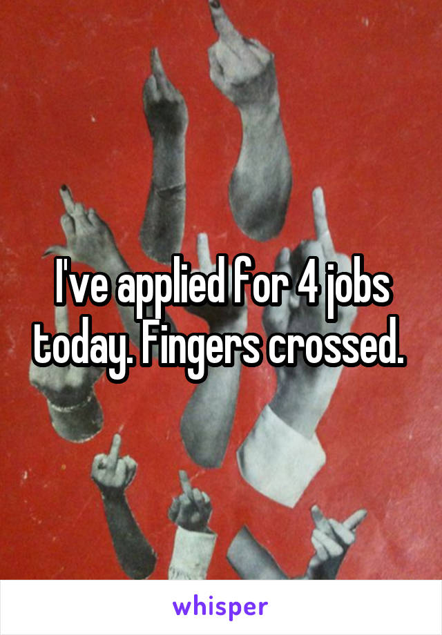 I've applied for 4 jobs today. Fingers crossed.
