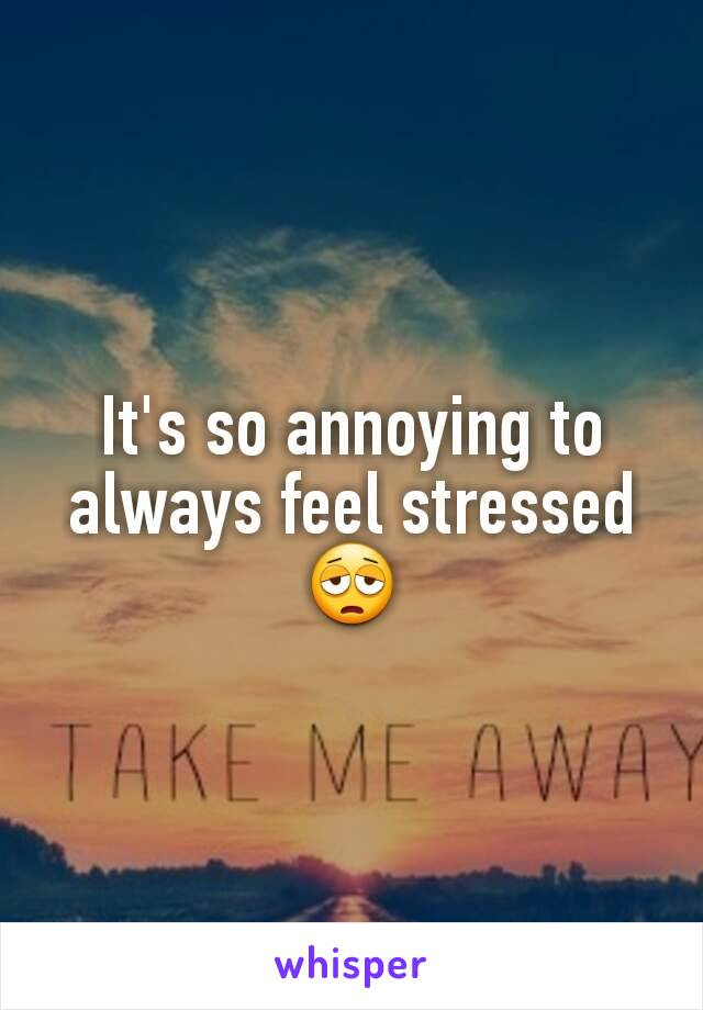 It's so annoying to always feel stressed 😩