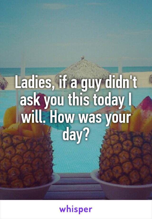 Ladies, if a guy didn't ask you this today I will. How was your day?