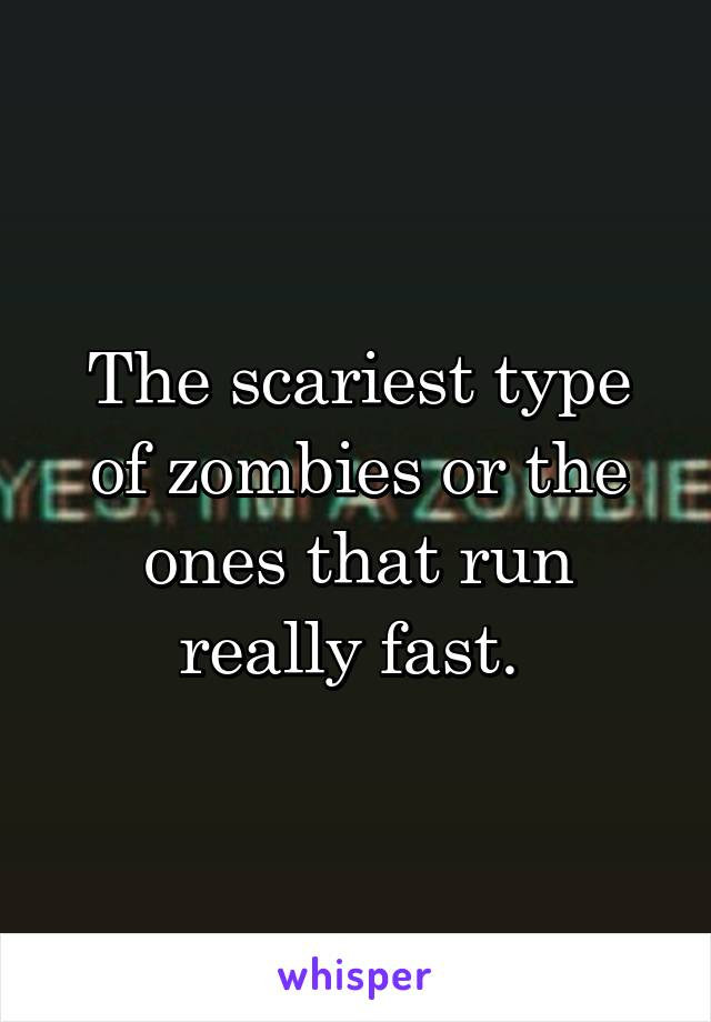 The scariest type of zombies or the ones that run really fast.