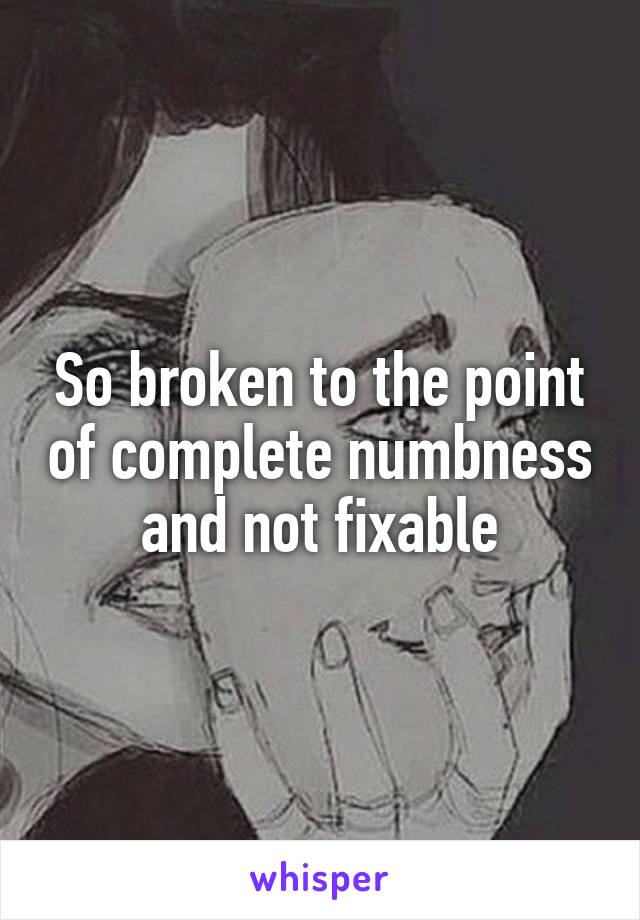 So broken to the point of complete numbness and not fixable