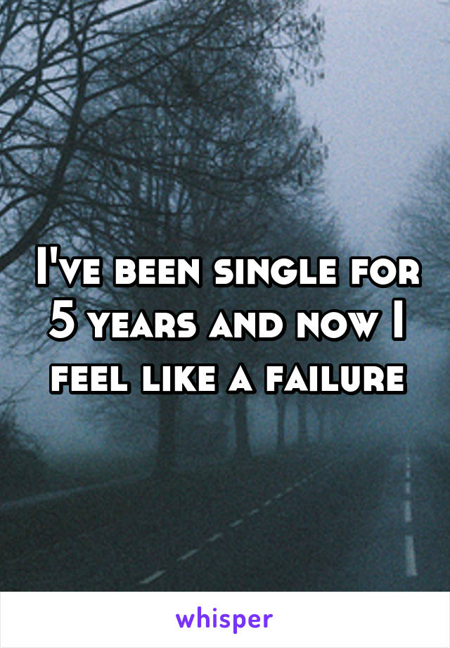 I've been single for 5 years and now I feel like a failure