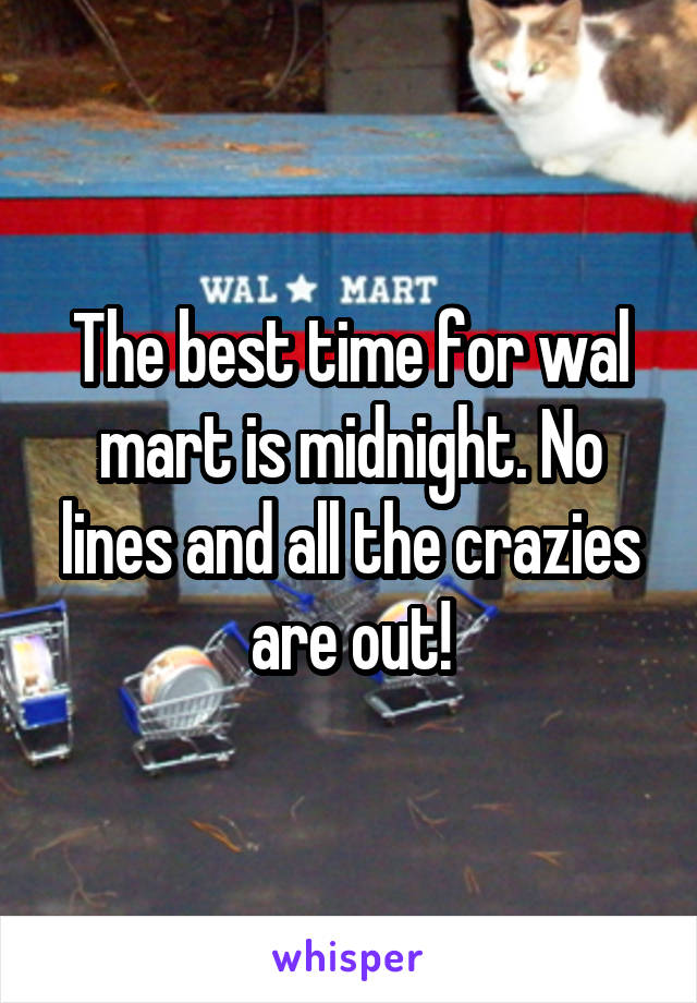 The best time for wal mart is midnight. No lines and all the crazies are out!