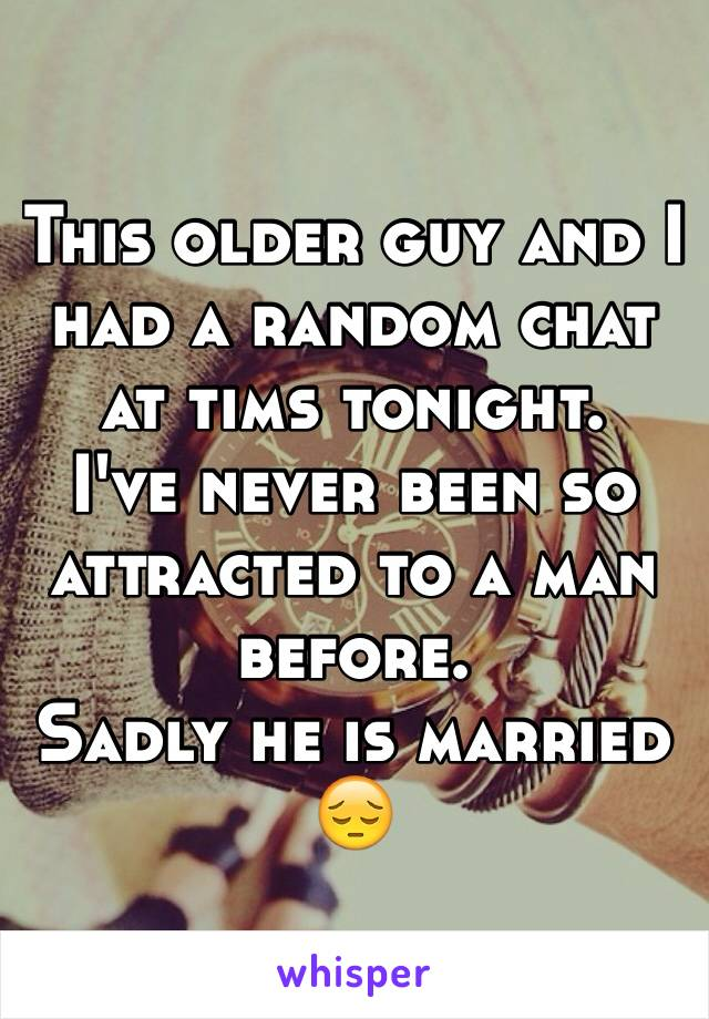 This older guy and I had a random chat at tims tonight. I've never been so attracted to a man before. Sadly he is married  😔