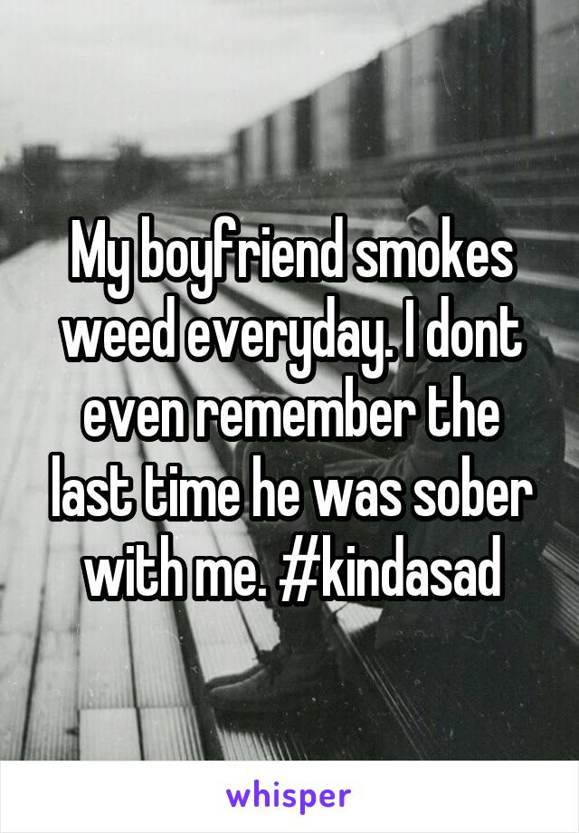 My boyfriend smokes weed everyday. I dont even remember the last time he was sober with me. #kindasad