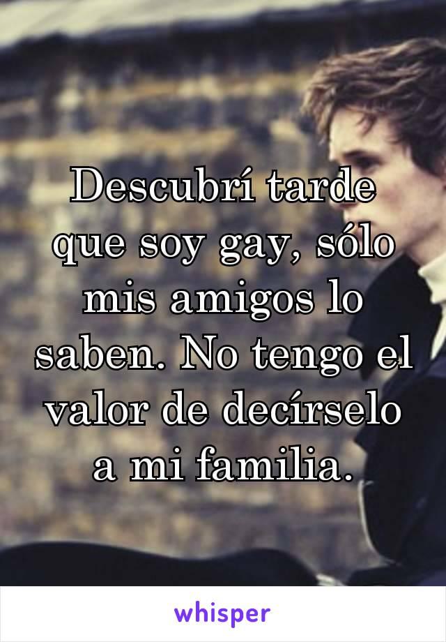 Descubrí tarde que soy gay, sólo mis amigos lo saben. No tengo el valor de decírselo a mi familia.