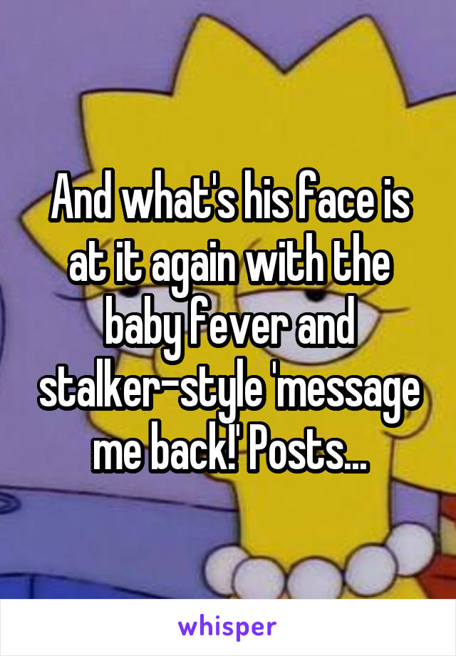 And what's his face is at it again with the baby fever and stalker-style 'message me back!' Posts...