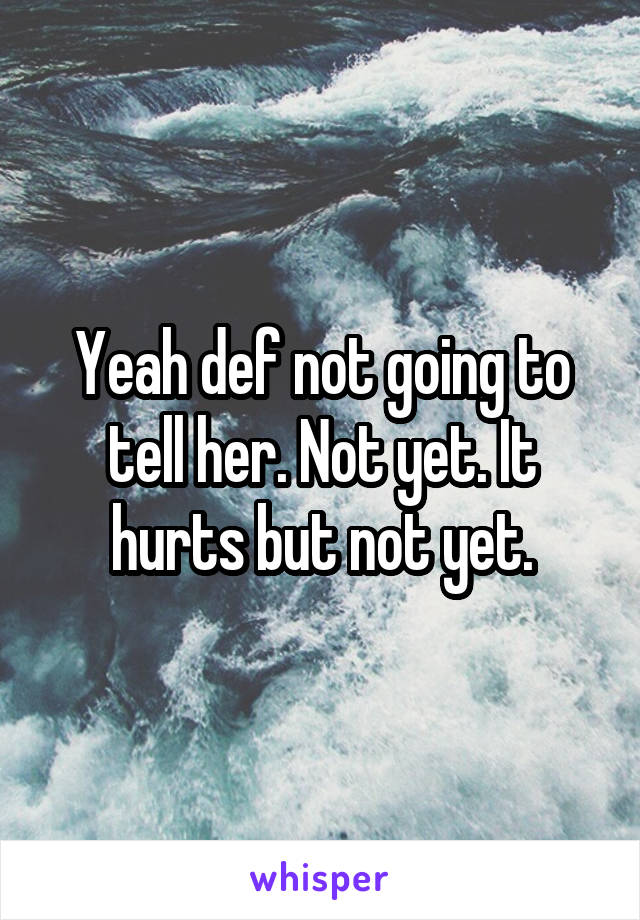 Yeah def not going to tell her. Not yet. It hurts but not yet.