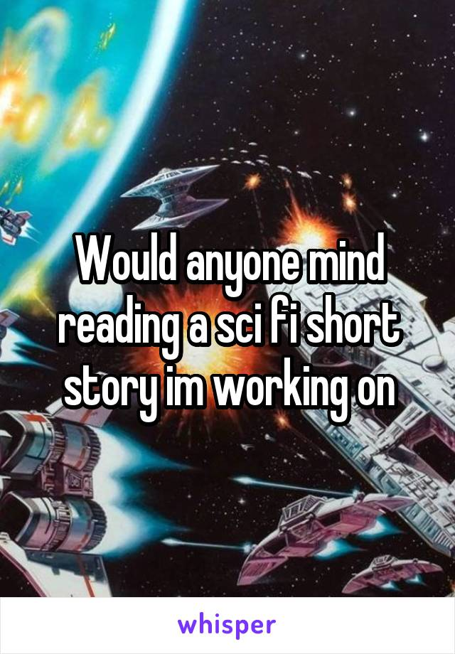 Would anyone mind reading a sci fi short story im working on