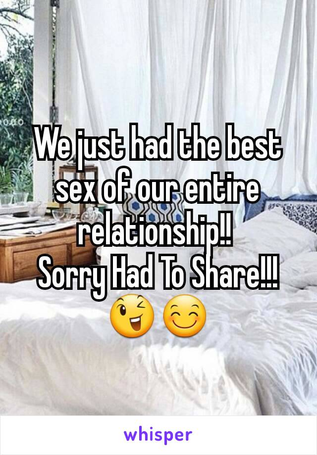 We just had the best sex of our entire relationship!!  Sorry Had To Share!!! 😉😊