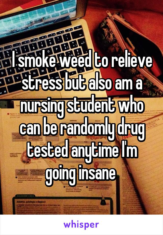 I smoke weed to relieve stress but also am a nursing student who can be randomly drug tested anytime I'm going insane