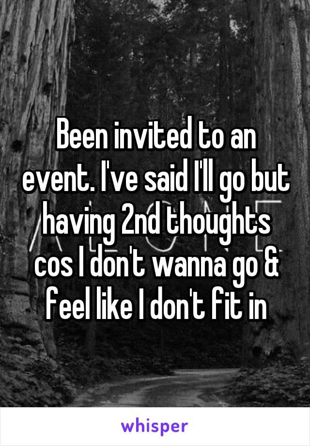 Been invited to an event. I've said I'll go but having 2nd thoughts cos I don't wanna go & feel like I don't fit in
