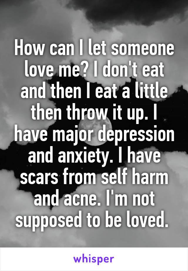 How can I let someone love me? I don't eat and then I eat a little then throw it up. I have major depression and anxiety. I have scars from self harm and acne. I'm not supposed to be loved.