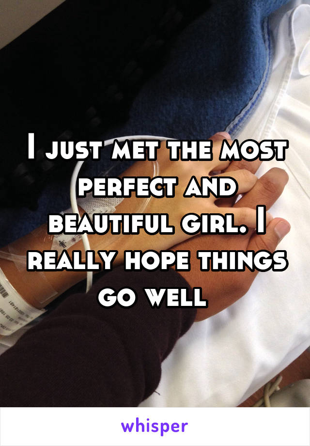 I just met the most perfect and beautiful girl. I really hope things go well