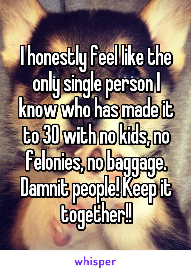 I honestly feel like the only single person I know who has made it to 30 with no kids, no felonies, no baggage. Damnit people! Keep it together!!