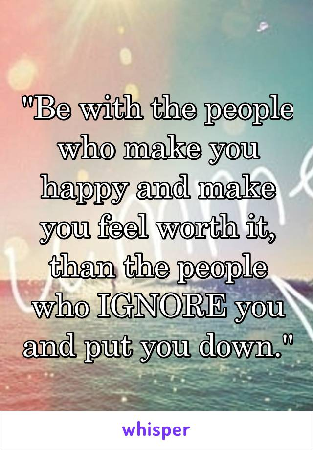 """""""Be with the people who make you happy and make you feel worth it, than the people who IGNORE you and put you down."""""""