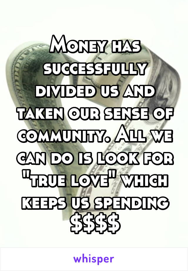"Money has successfully divided us and taken our sense of community. All we can do is look for ""true love"" which keeps us spending $$$$"