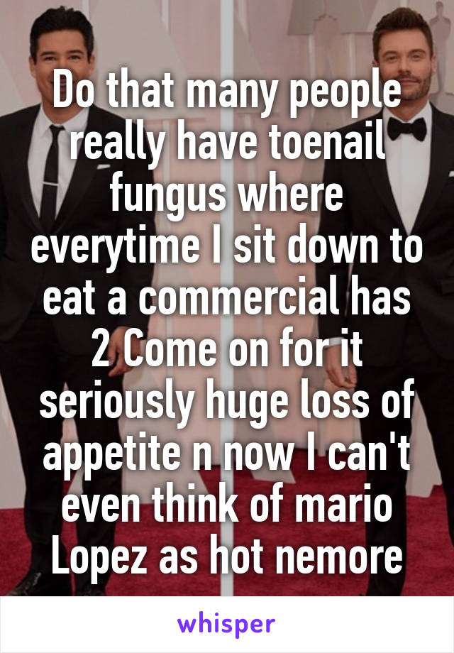 Do that many people really have toenail fungus where everytime I sit down to eat a commercial has 2 Come on for it seriously huge loss of appetite n now I can't even think of mario Lopez as hot nemore