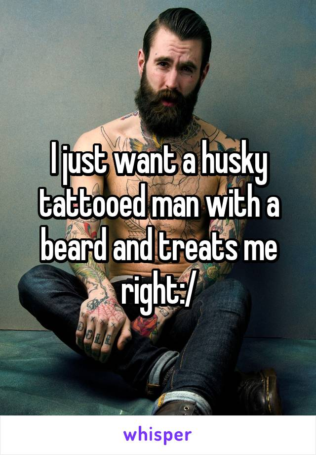 I just want a husky tattooed man with a beard and treats me right:/