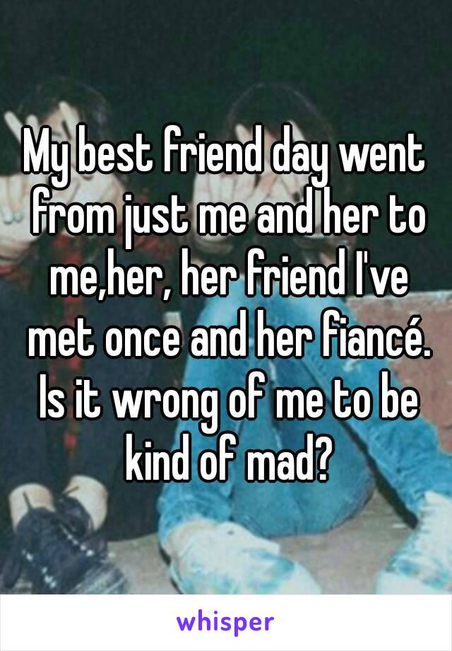 My best friend day went from just me and her to me,her, her friend I've met once and her fiancé. Is it wrong of me to be kind of mad?