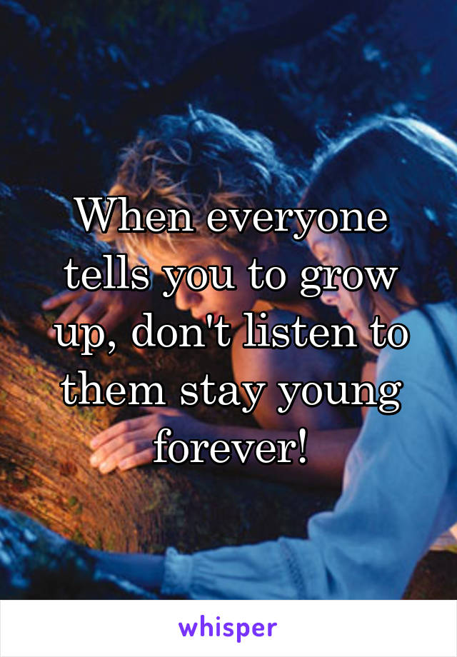 When everyone tells you to grow up, don't listen to them stay young forever!
