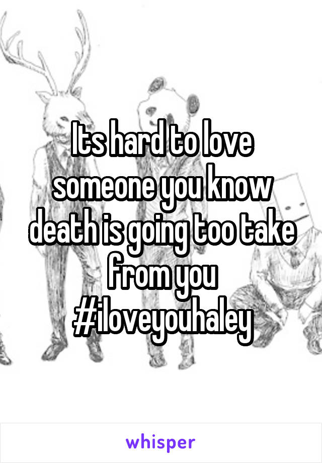 Its hard to love someone you know death is going too take from you #iloveyouhaley