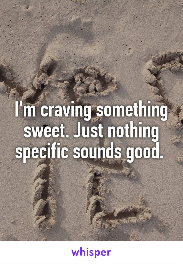 I'm craving something sweet. Just nothing specific sounds good.