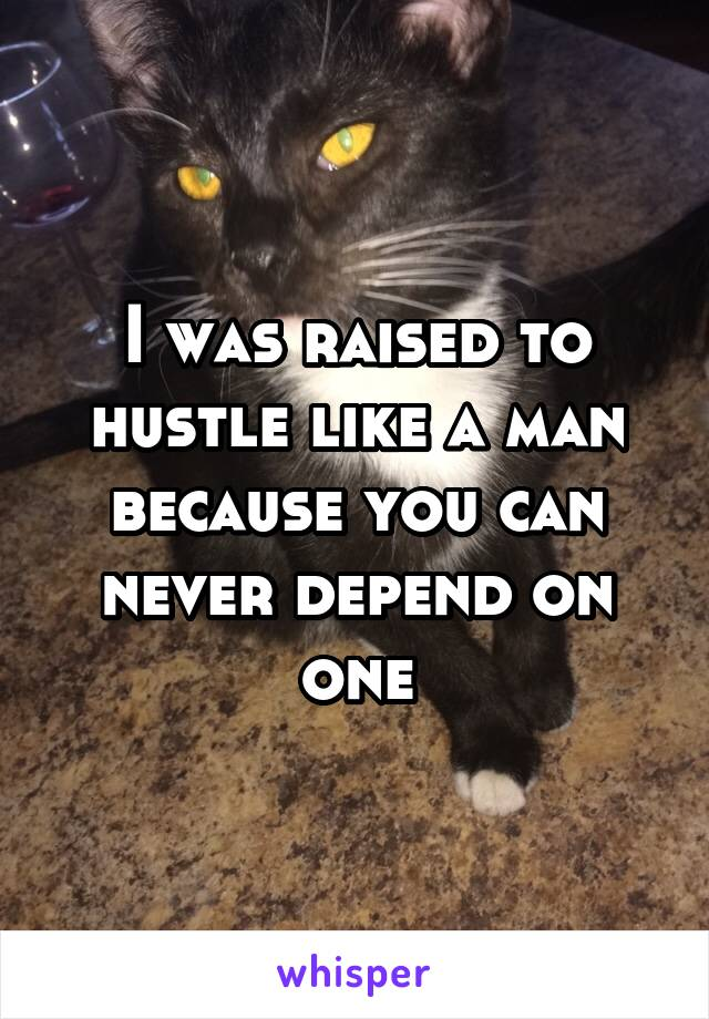 I was raised to hustle like a man because you can never depend on one