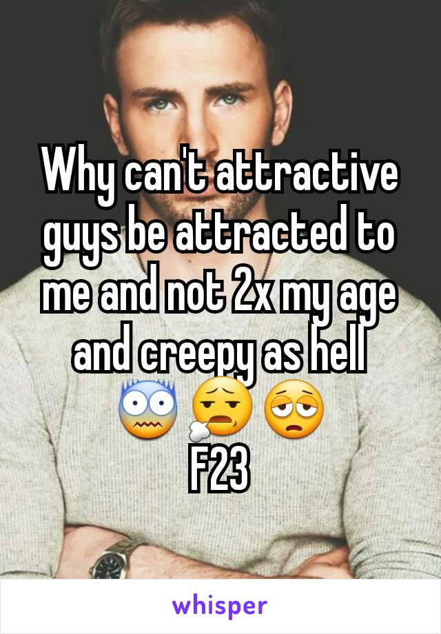 Why can't attractive guys be attracted to me and not 2x my age and creepy as hell 😨😧😩 F23