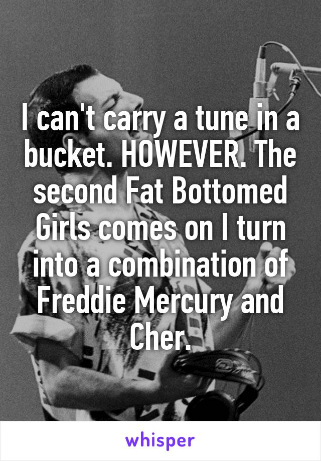 I can't carry a tune in a bucket. HOWEVER. The second Fat Bottomed Girls comes on I turn into a combination of Freddie Mercury and Cher.
