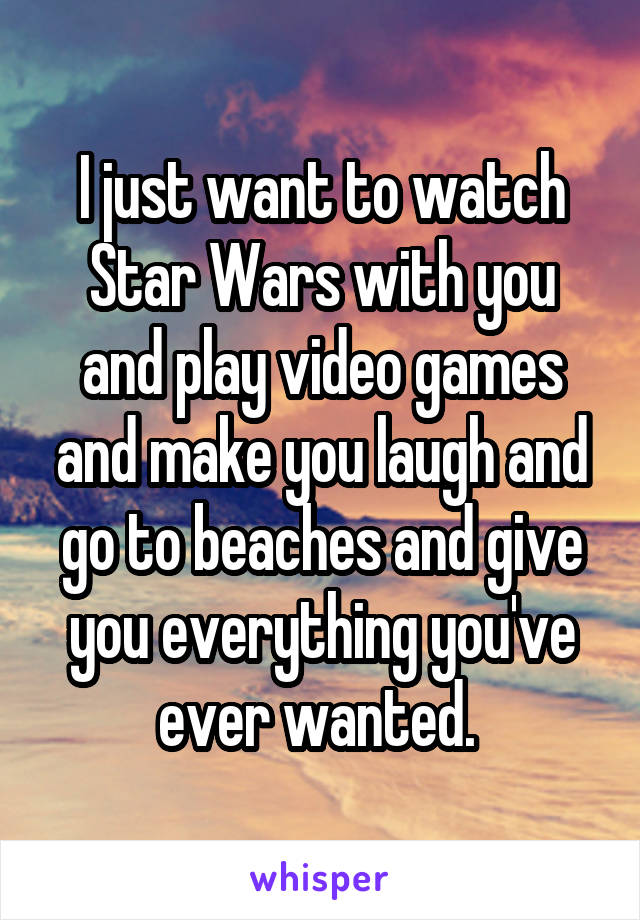 I just want to watch Star Wars with you and play video games and make you laugh and go to beaches and give you everything you've ever wanted.