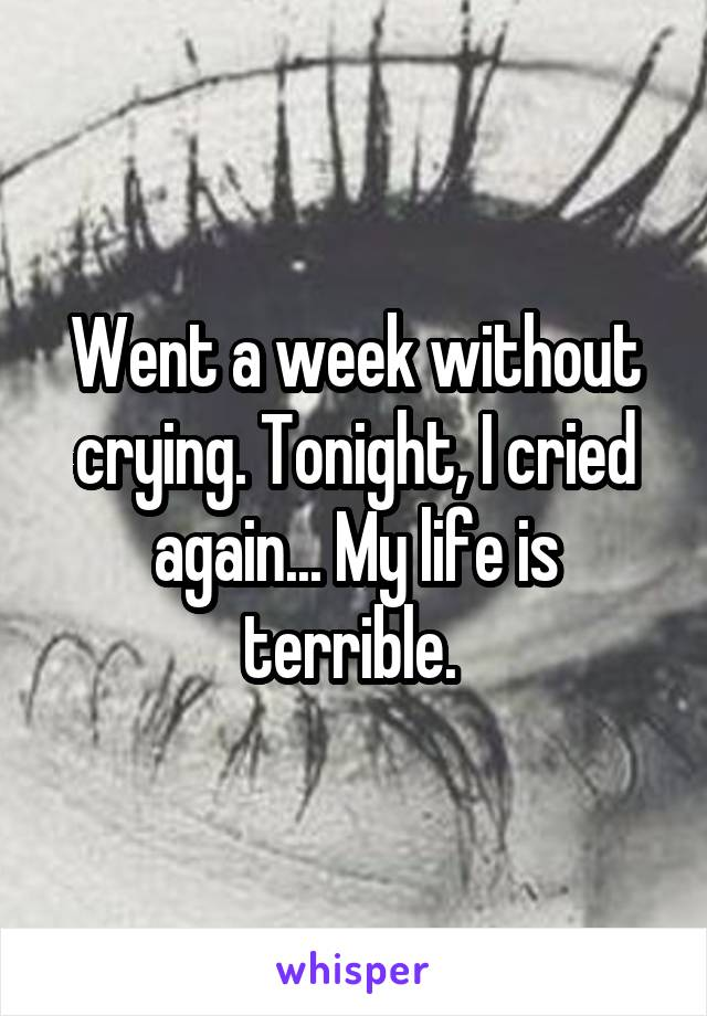Went a week without crying. Tonight, I cried again... My life is terrible.