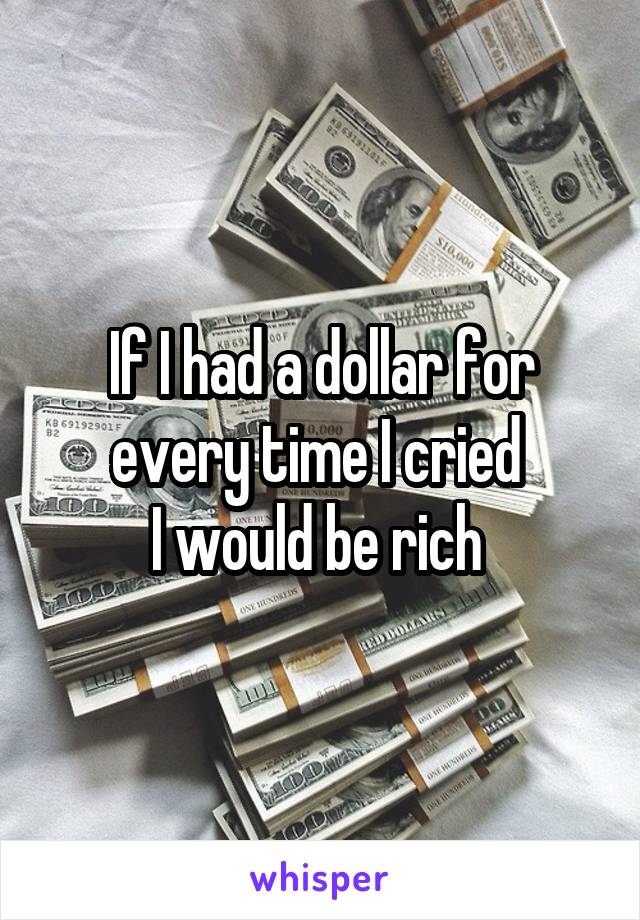 If I had a dollar for every time I cried  I would be rich