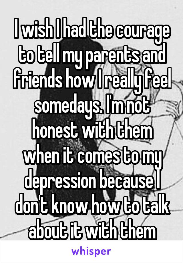 I wish I had the courage to tell my parents and friends how I really feel somedays. I'm not honest with them when it comes to my depression because I don't know how to talk about it with them