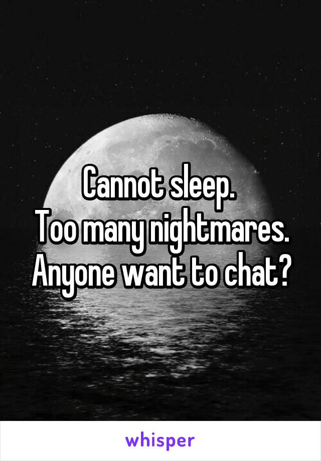 Cannot sleep.  Too many nightmares. Anyone want to chat?