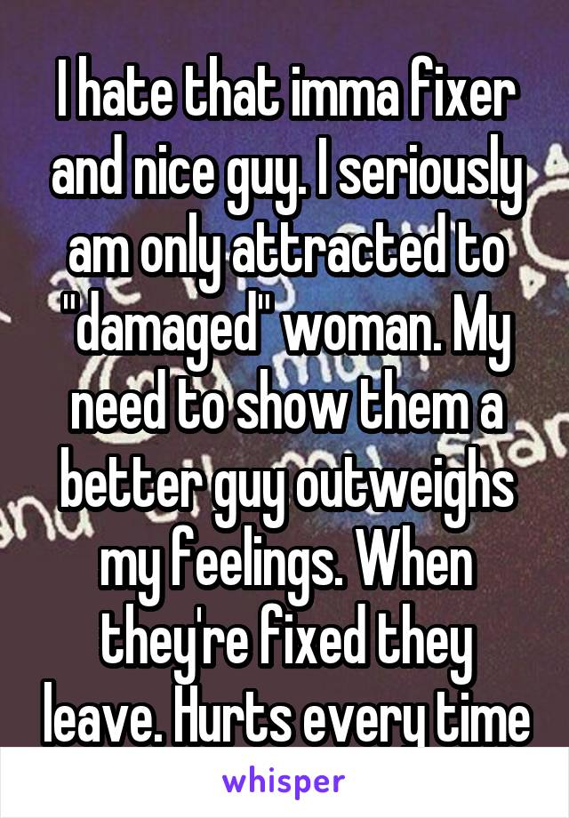 """I hate that imma fixer and nice guy. I seriously am only attracted to """"damaged"""" woman. My need to show them a better guy outweighs my feelings. When they're fixed they leave. Hurts every time"""