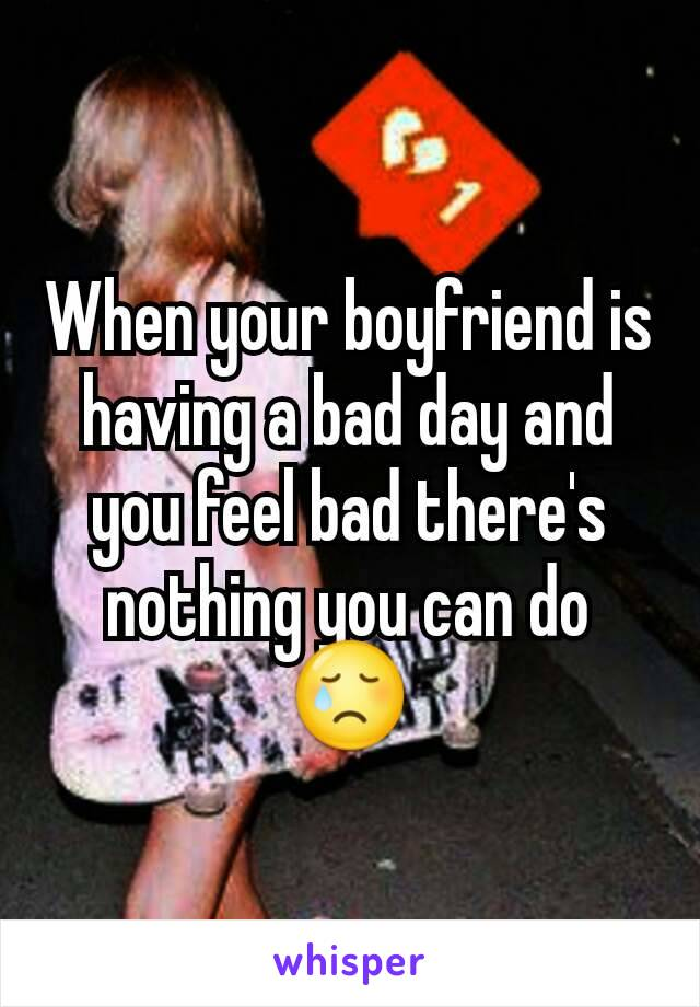 When your boyfriend is having a bad day and you feel bad there's nothing you can do 😢