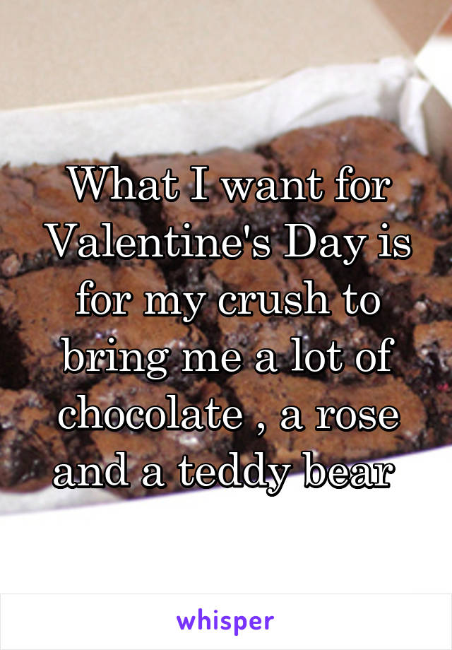 What I want for Valentine's Day is for my crush to bring me a lot of chocolate , a rose and a teddy bear
