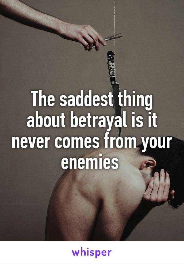 The saddest thing about betrayal is it never comes from your enemies