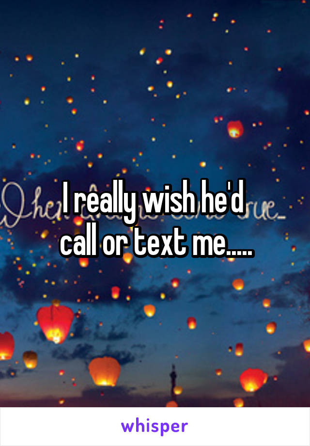 I really wish he'd  call or text me.....