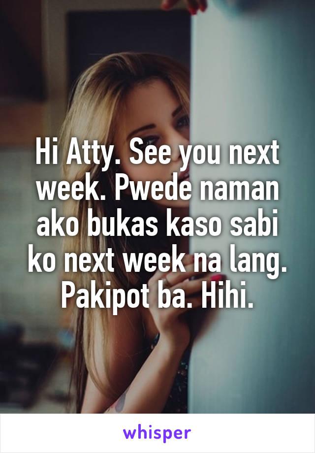 Hi Atty. See you next week. Pwede naman ako bukas kaso sabi ko next week na lang. Pakipot ba. Hihi.